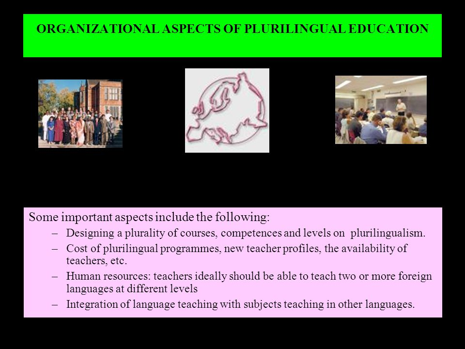 ORGANIZATIONAL ASPECTS OF PLURILINGUAL EDUCATION Some important aspects include the following: –Designing a plurality of courses, competences and leve