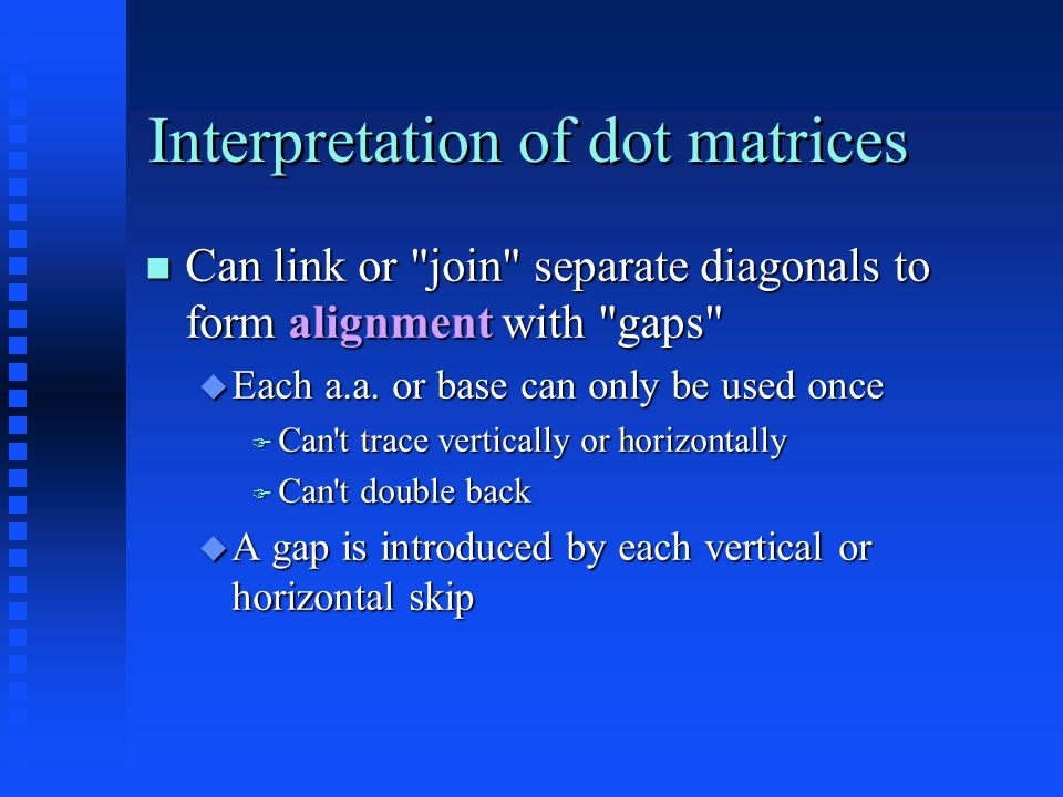 Interpretation of dot matrices Can link or join separate diagonals to form alignment with gaps Can link or join separate diagonals to form alignment with gaps  Each a.a.