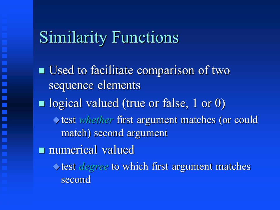 Similarity Functions Used to facilitate comparison of two sequence elements Used to facilitate comparison of two sequence elements logical valued (true or false, 1 or 0) logical valued (true or false, 1 or 0)  test whether first argument matches (or could match) second argument numerical valued numerical valued  test degree to which first argument matches second