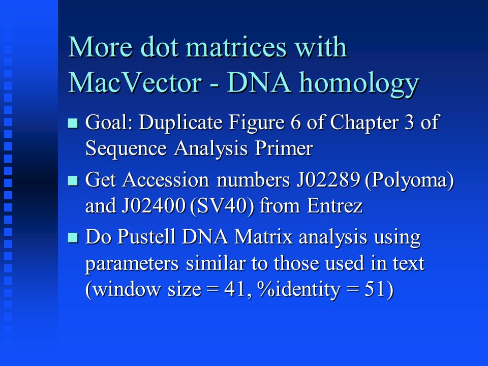 More dot matrices with MacVector - DNA homology Goal: Duplicate Figure 6 of Chapter 3 of Sequence Analysis Primer Goal: Duplicate Figure 6 of Chapter 3 of Sequence Analysis Primer Get Accession numbers J02289 (Polyoma) and J02400 (SV40) from Entrez Get Accession numbers J02289 (Polyoma) and J02400 (SV40) from Entrez Do Pustell DNA Matrix analysis using parameters similar to those used in text (window size = 41, %identity = 51) Do Pustell DNA Matrix analysis using parameters similar to those used in text (window size = 41, %identity = 51)