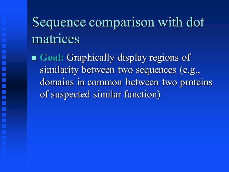 Sequence comparison with dot matrices Goal: Graphically display regions of similarity between two sequences (e.g., domains in common between two proteins of suspected similar function) Goal: Graphically display regions of similarity between two sequences (e.g., domains in common between two proteins of suspected similar function)
