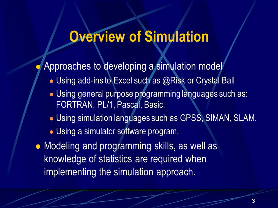 3 Approaches to developing a simulation model Using add-ins to Excel such as @Risk or Crystal Ball Using general purpose programming languages such as: FORTRAN, PL/1, Pascal, Basic.