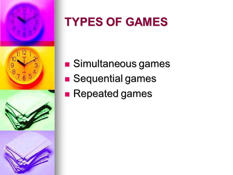 TYPES OF GAMES Simultaneous games Simultaneous games Sequential games Sequential games Repeated games Repeated games