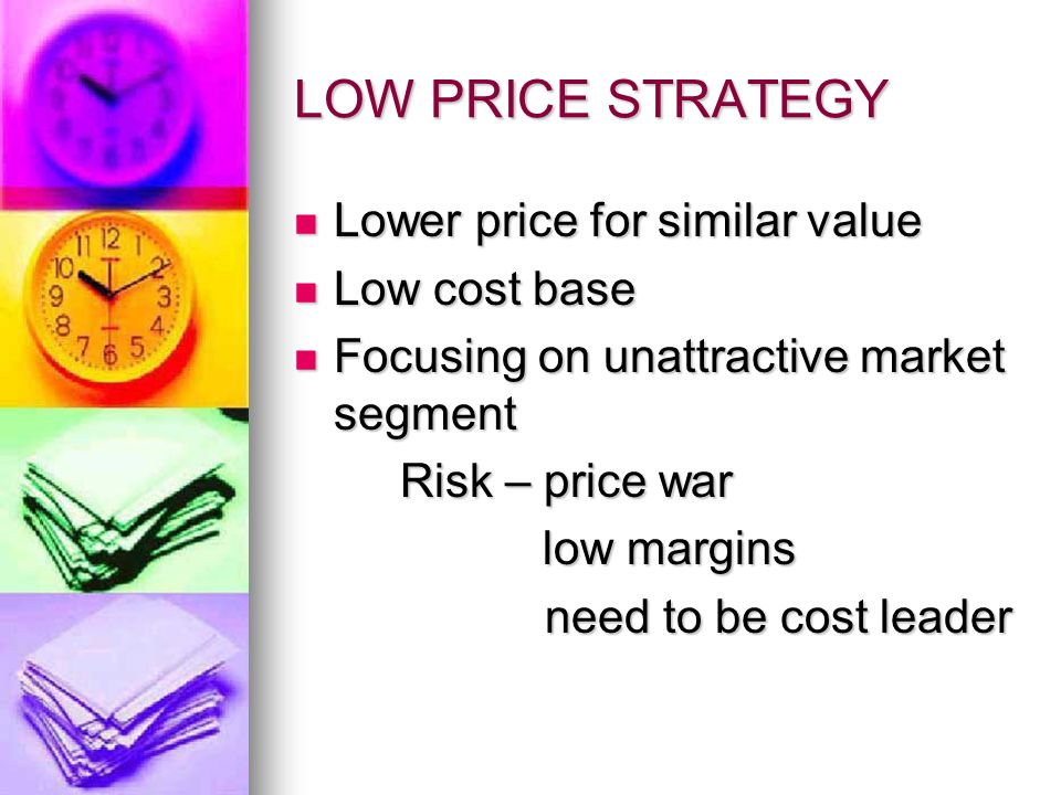 LOW PRICE STRATEGY Lower price for similar value Lower price for similar value Low cost base Low cost base Focusing on unattractive market segment Focusing on unattractive market segment Risk – price war low margins low margins need to be cost leader need to be cost leader