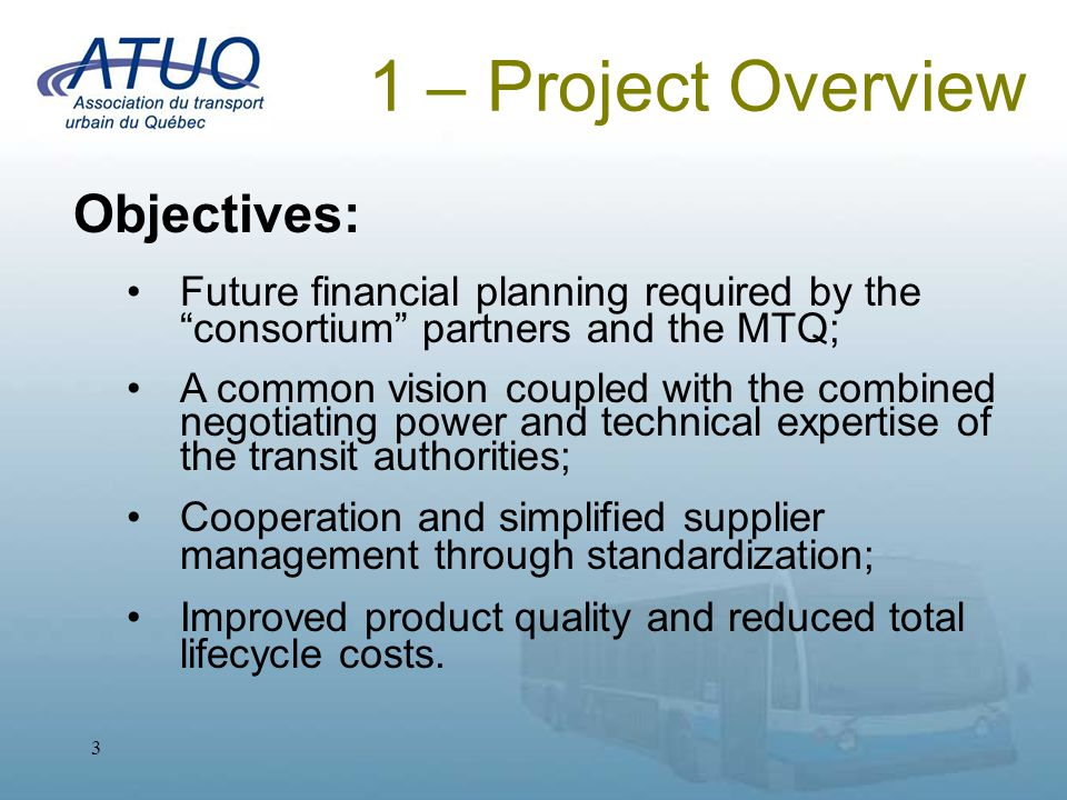 4 1 – Project Overview Evolution: Beginning in 1989, a common tender was issued by the partners for a duration of 2 to 3 years; During the 1990s, gradual consolidation resulted in a unified approach; From 1997 on, the STM was mandated to perform quality assurance at the supplier; In 2002, the consortium issued a 5-year contract (with options for extension) for the purchase of 40' buses.