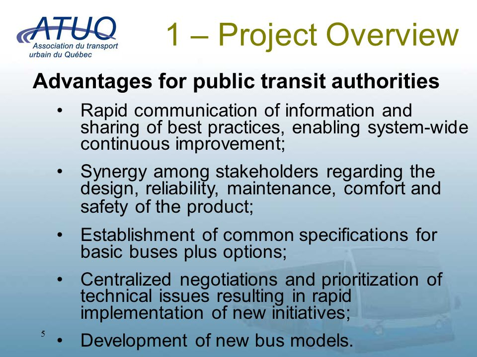 5 1 – Project Overview Advantages for public transit authorities Rapid communication of information and sharing of best practices, enabling system-wide continuous improvement; Synergy among stakeholders regarding the design, reliability, maintenance, comfort and safety of the product; Establishment of common specifications for basic buses plus options; Centralized negotiations and prioritization of technical issues resulting in rapid implementation of new initiatives; Development of new bus models.