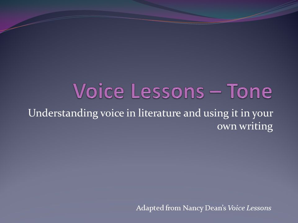 Understanding voice in literature and using it in your own writing Adapted from Nancy Dean's Voice Lessons