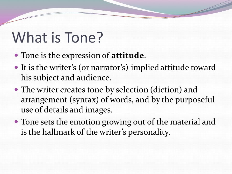 What is Tone? Tone is the expression of attitude. It is the writer's (or narrator's) implied attitude toward his subject and audience. The writer crea