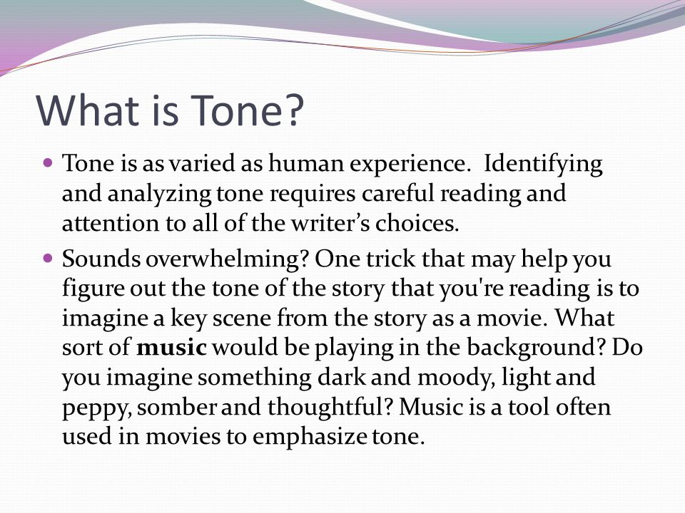 What is Tone? Tone is as varied as human experience. Identifying and analyzing tone requires careful reading and attention to all of the writer's choi
