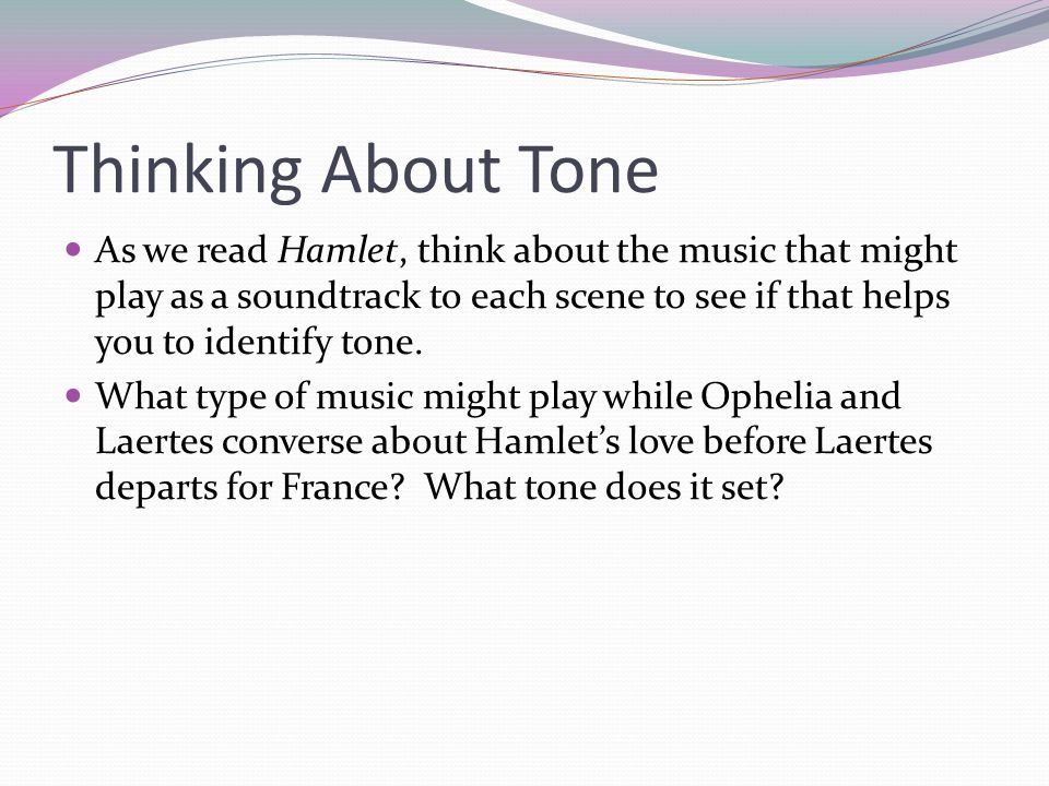 Thinking About Tone As we read Hamlet, think about the music that might play as a soundtrack to each scene to see if that helps you to identify tone.