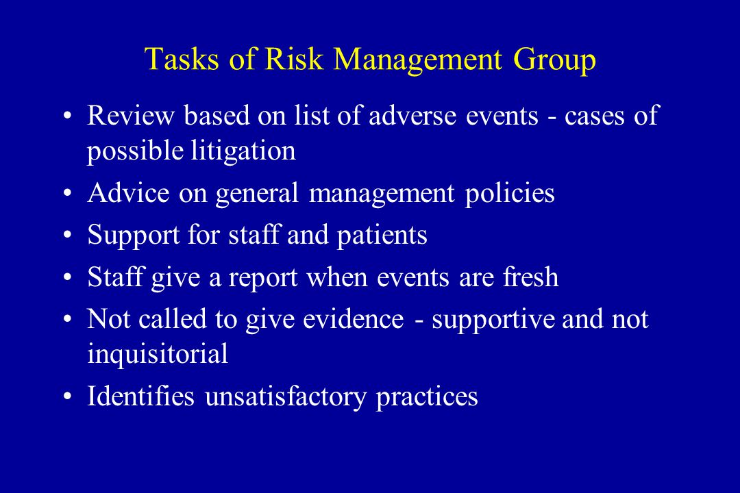 Tasks of Risk Management Group Review based on list of adverse events - cases of possible litigation Advice on general management policies Support for staff and patients Staff give a report when events are fresh Not called to give evidence - supportive and not inquisitorial Identifies unsatisfactory practices