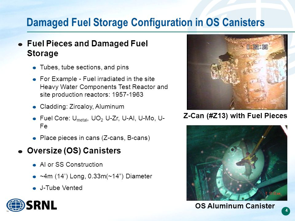 4 Damaged Fuel Storage Configuration in OS Canisters Fuel Pieces and Damaged Fuel Storage Tubes, tube sections, and pins For Example - Fuel irradiated in the site Heavy Water Components Test Reactor and site production reactors: 1957-1963 Cladding: Zircaloy, Aluminum Fuel Core: U metal, UO 2 U-Zr, U-Al, U-Mo, U- Fe Place pieces in cans (Z-cans, B-cans) Oversize (OS) Canisters Al or SS Construction ~4m (14') Long, 0.33m(~14 ) Diameter J-Tube Vented Z-Can (#Z13) with Fuel Pieces OS Aluminum Canister