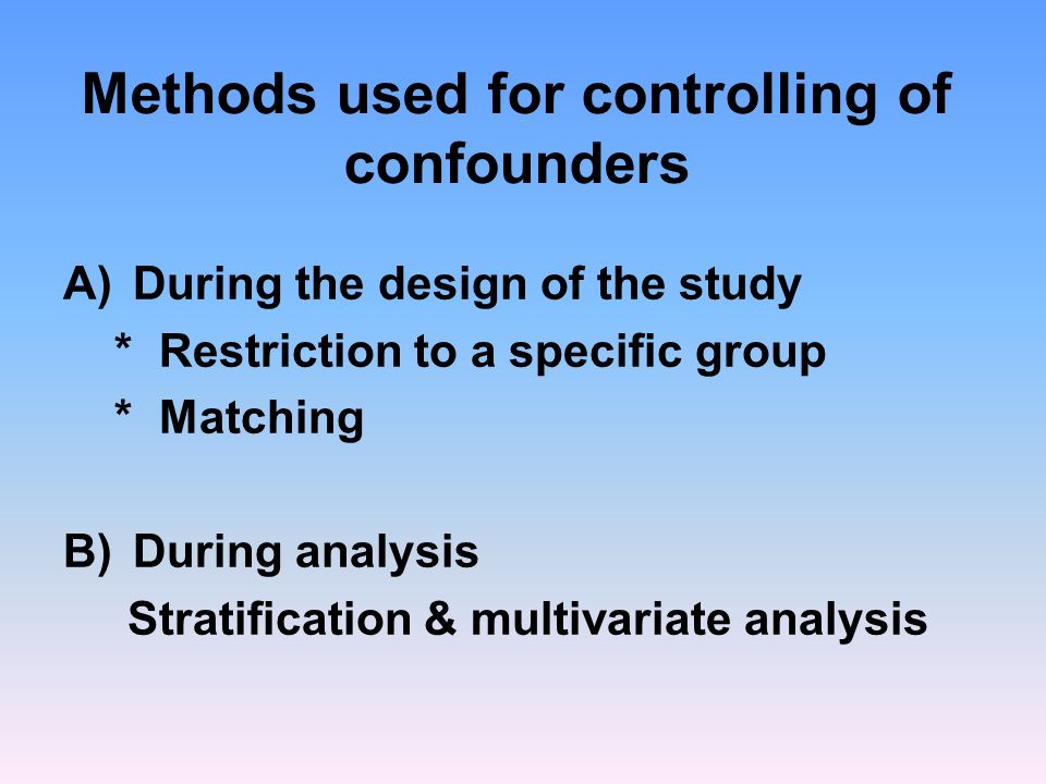 Methods used for controlling of confounders A)During the design of the study * Restriction to a specific group * Matching B)During analysis Stratification & multivariate analysis