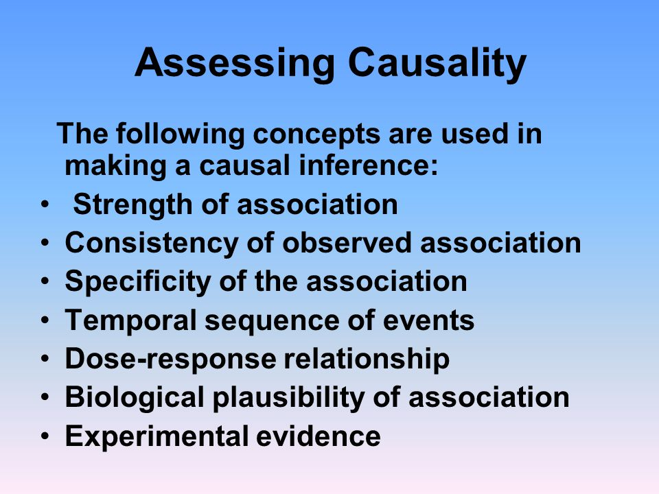 Assessing Causality The following concepts are used in making a causal inference: Strength of association Consistency of observed association Specific