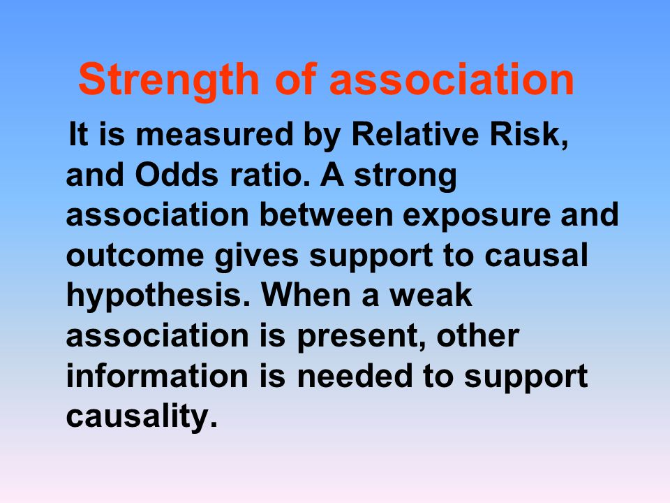 Strength of association It is measured by Relative Risk, and Odds ratio. A strong association between exposure and outcome gives support to causal hyp