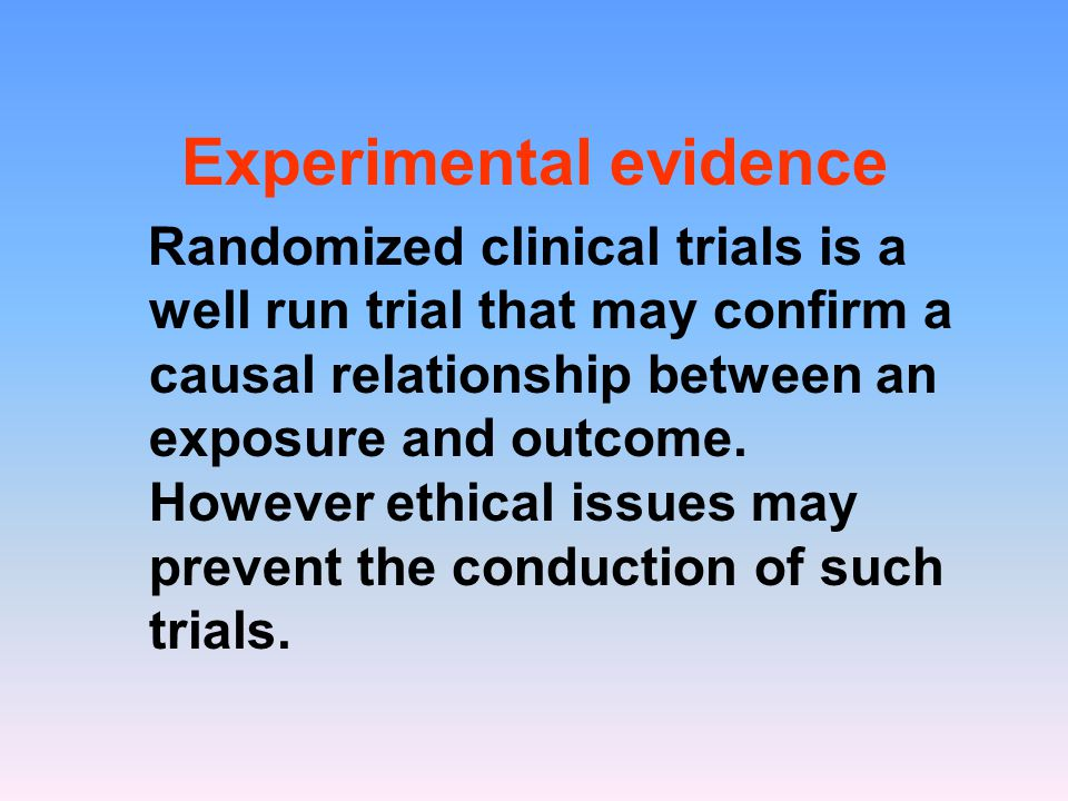 Experimental evidence Randomized clinical trials is a well run trial that may confirm a causal relationship between an exposure and outcome.