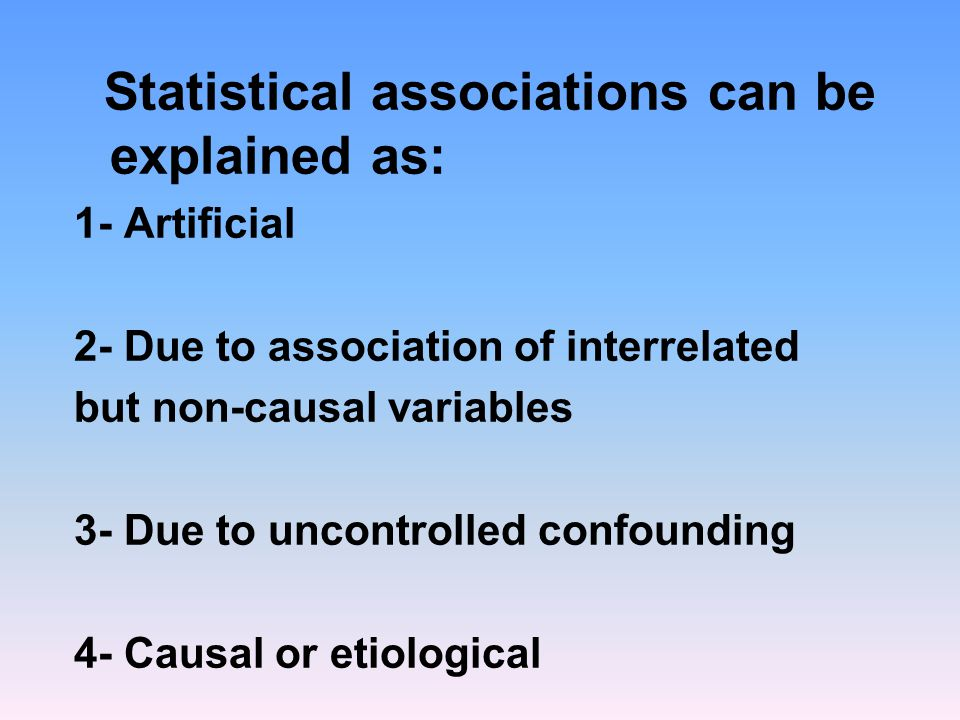 Statistical associations can be explained as: 1- Artificial 2- Due to association of interrelated but non-causal variables 3- Due to uncontrolled confounding 4- Causal or etiological