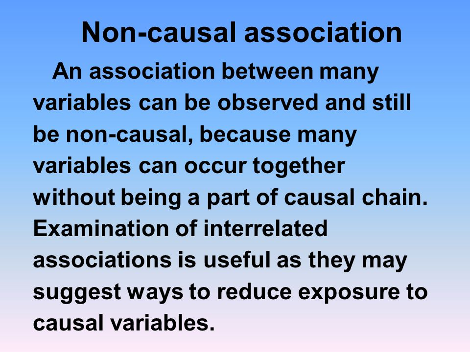 Non-causal association An association between many variables can be observed and still be non-causal, because many variables can occur together without being a part of causal chain.