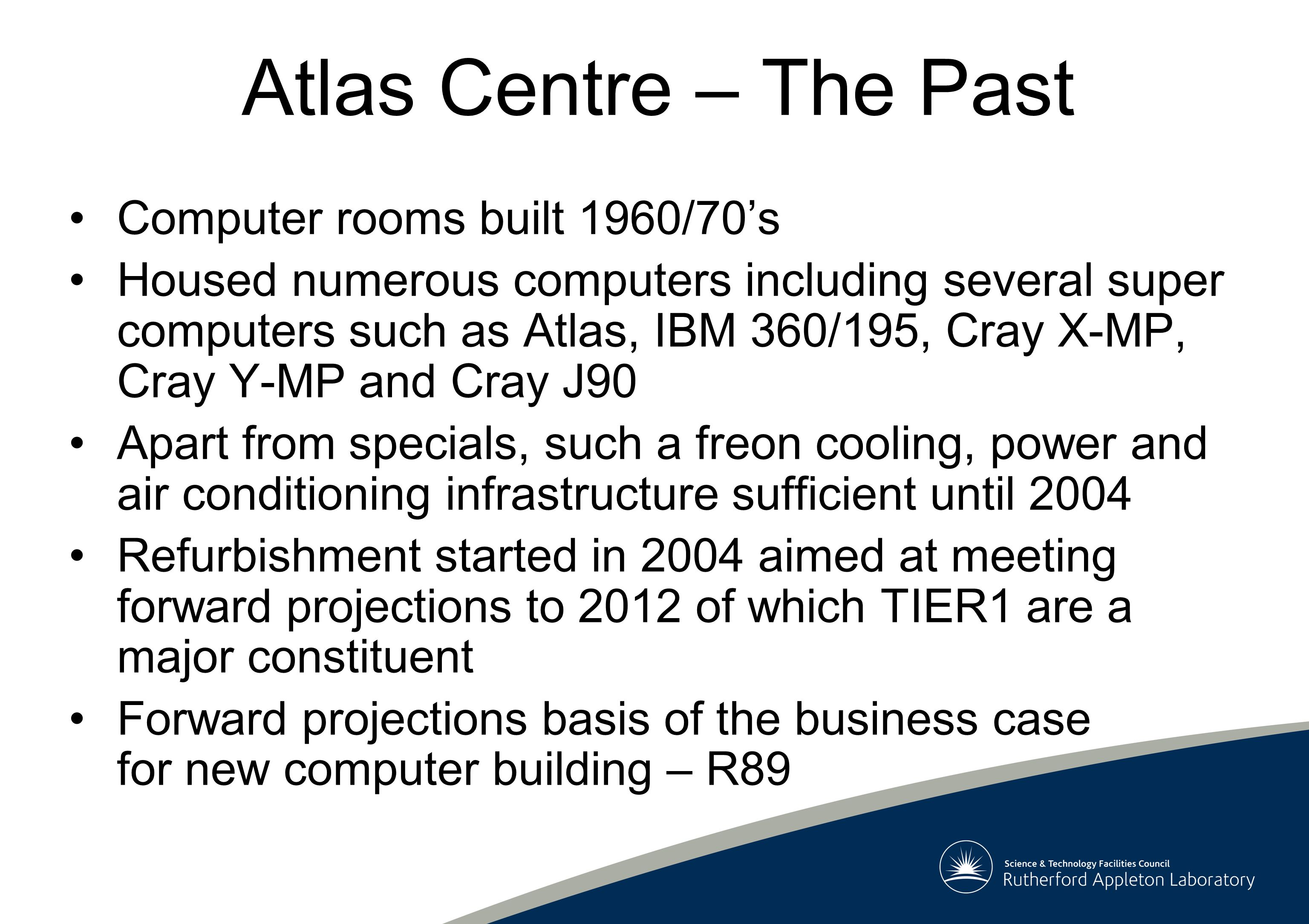 Atlas Centre – The Past Computer rooms built 1960/70's Housed numerous computers including several super computers such as Atlas, IBM 360/195, Cray X-MP, Cray Y-MP and Cray J90 Apart from specials, such a freon cooling, power and air conditioning infrastructure sufficient until 2004 Refurbishment started in 2004 aimed at meeting forward projections to 2012 of which TIER1 are a major constituent Forward projections basis of the business case for new computer building – R89