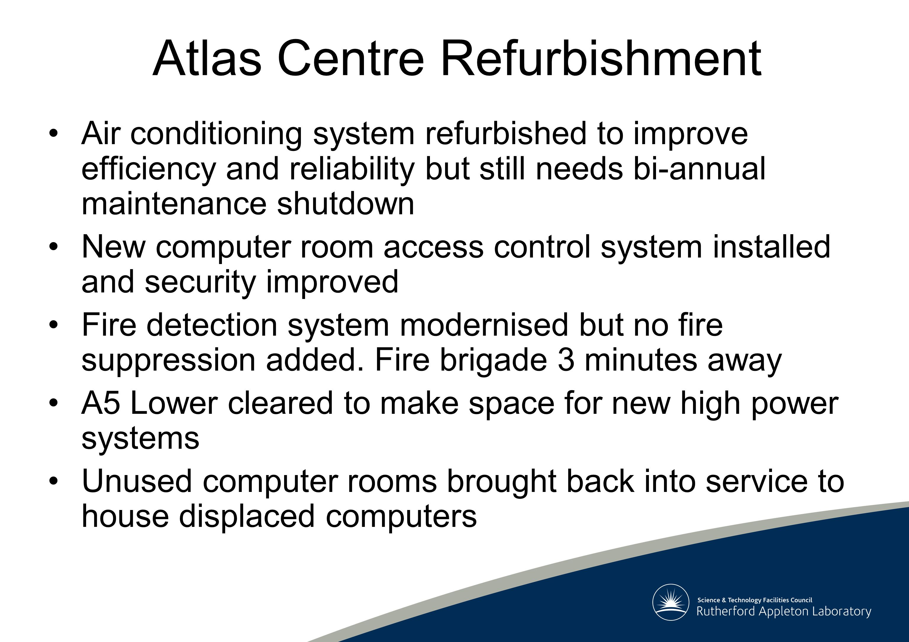Atlas Centre Refurbishment of A5 Lower All new high power systems to go in this room Floor strength augmented to support heavy racks New 960kW air conditioning system installed solely for this room with independent units so can run 24 * 7 Power Density raised from 0.5kW/m2 to 1.9kW/m2 860kW of additional power installed for computers with more available if need be Security improved