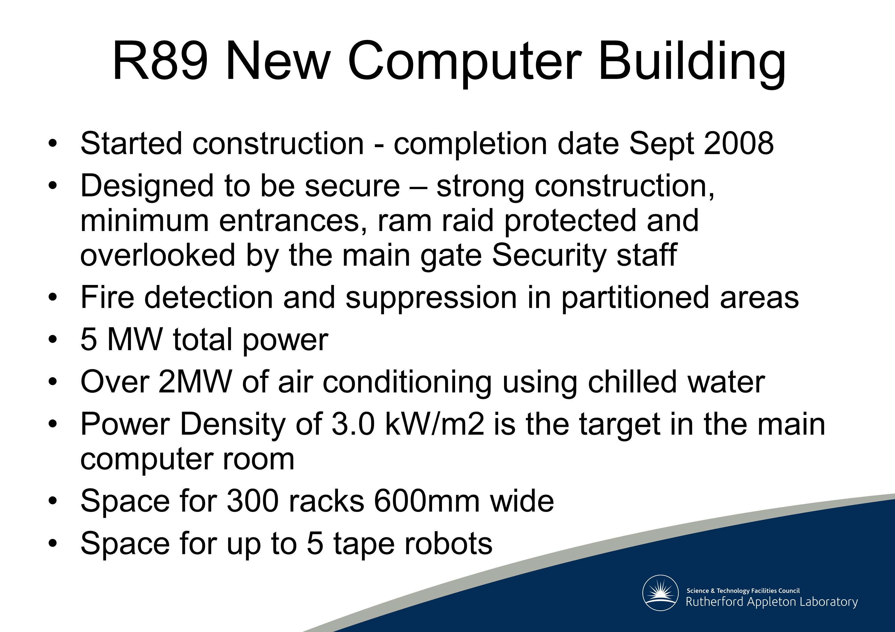 R89 New Computer Building Started construction - completion date Sept 2008 Designed to be secure – strong construction, minimum entrances, ram raid protected and overlooked by the main gate Security staff Fire detection and suppression in partitioned areas 5 MW total power Over 2MW of air conditioning using chilled water Power Density of 3.0 kW/m2 is the target in the main computer room Space for 300 racks 600mm wide Space for up to 5 tape robots
