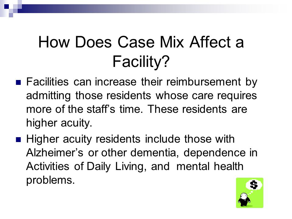 How Does Case Mix Affect a Facility? Facilities can increase their reimbursement by admitting those residents whose care requires more of the staff's