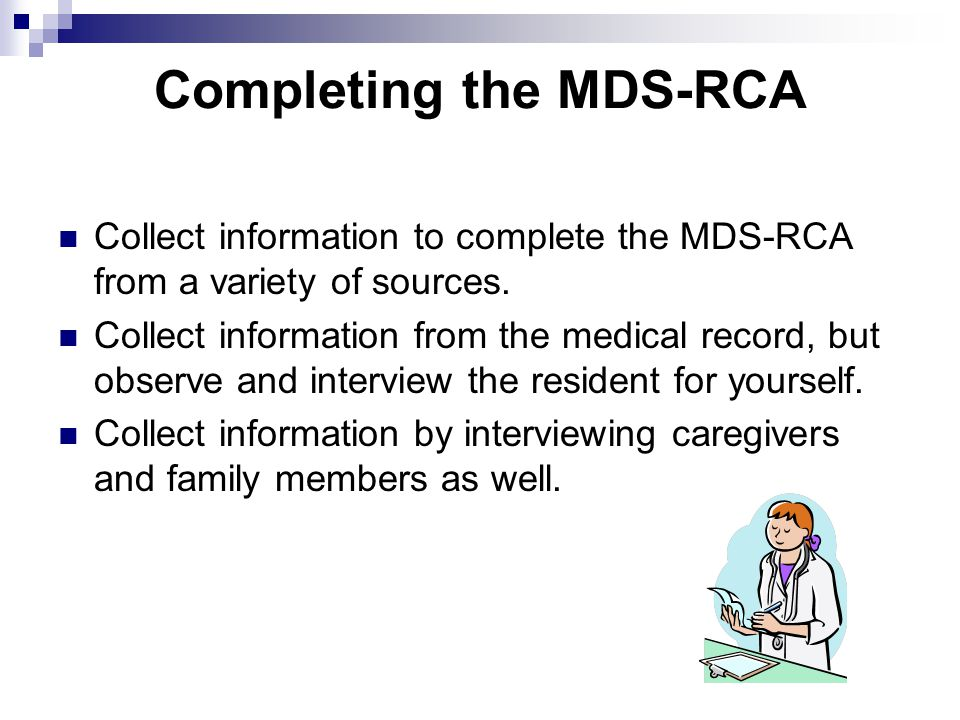 Completing the MDS-RCA Collect information to complete the MDS-RCA from a variety of sources. Collect information from the medical record, but observe