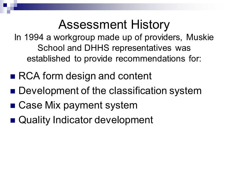 Assessment History In 1994 a workgroup made up of providers, Muskie School and DHHS representatives was established to provide recommendations for: RC
