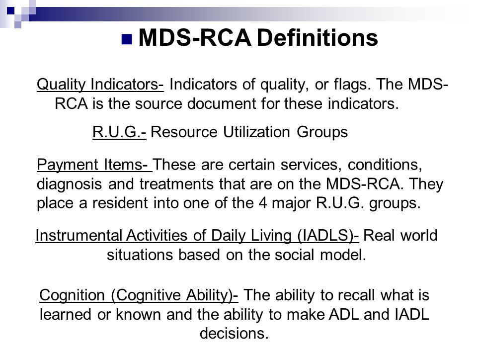 Payment Items- These are certain services, conditions, diagnosis and treatments that are on the MDS-RCA. They place a resident into one of the 4 major