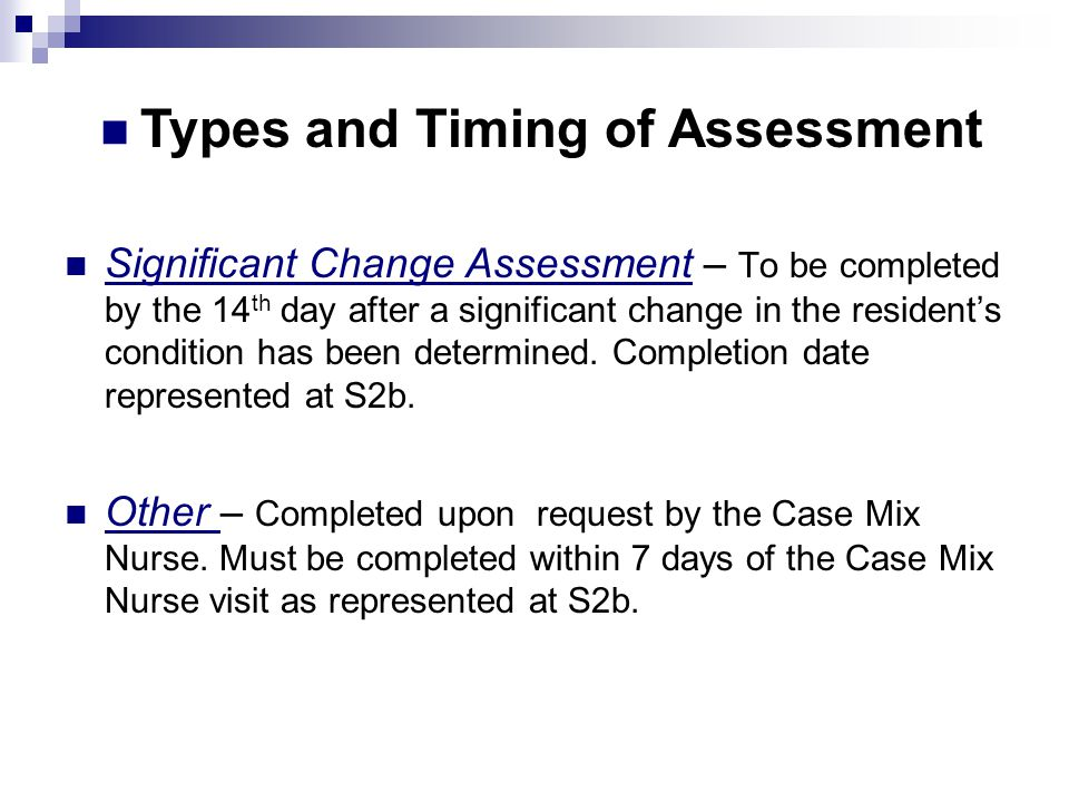 Significant Change Assessment – To be completed by the 14 th day after a significant change in the resident's condition has been determined. Completio