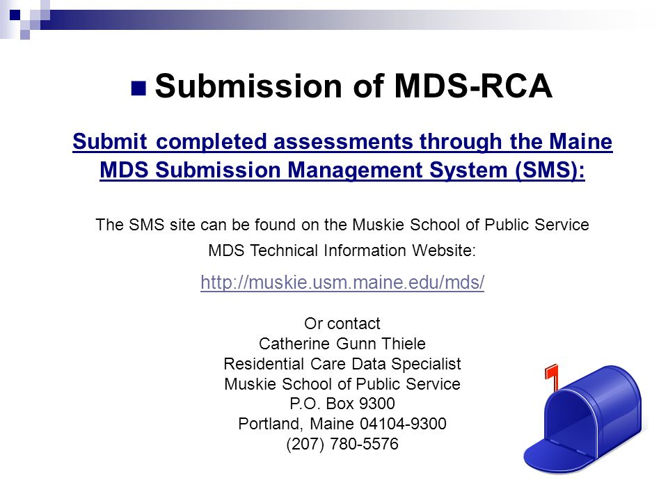 Submit completed assessments through the Maine MDS Submission Management System (SMS): The SMS site can be found on the Muskie School of Public Servic
