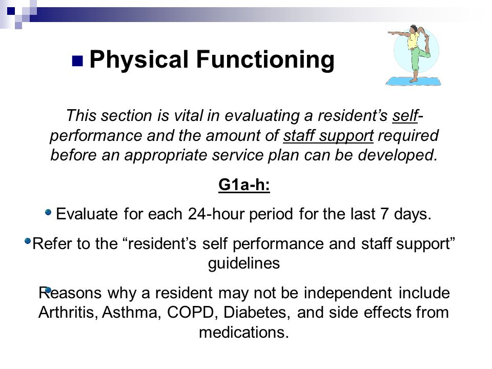 This section is vital in evaluating a resident's self- performance and the amount of staff support required before an appropriate service plan can be