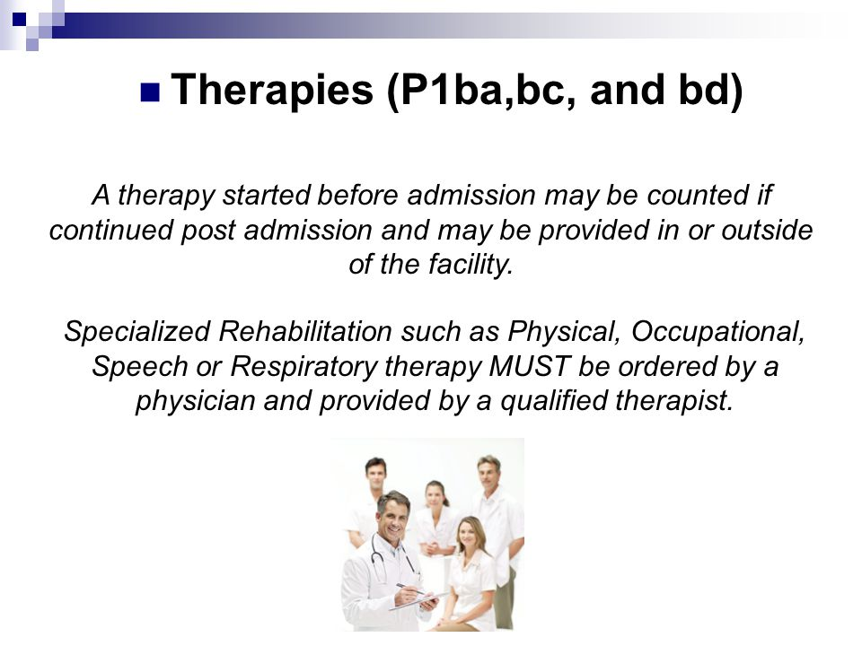 A therapy started before admission may be counted if continued post admission and may be provided in or outside of the facility. Specialized Rehabilit