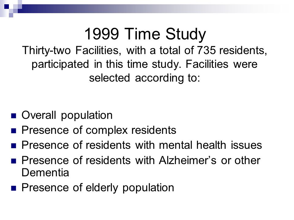 1999 Time Study Thirty-two Facilities, with a total of 735 residents, participated in this time study. Facilities were selected according to: Overall