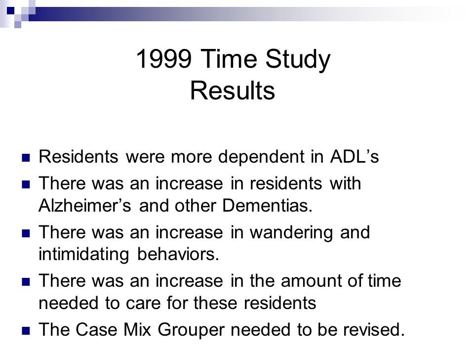 Residents were more dependent in ADL's There was an increase in residents with Alzheimer's and other Dementias. There was an increase in wandering and