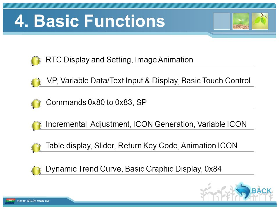 www.dwin.com.cn VP, Variable Data/Text Input & Display, Basic Touch Control Incremental Adjustment, ICON Generation, Variable ICON Table display, Slider, Return Key Code, Animation ICON Dynamic Trend Curve, Basic Graphic Display, 0x84 Commands 0x80 to 0x83, SP RTC Display and Setting, Image Animation BACK 4.