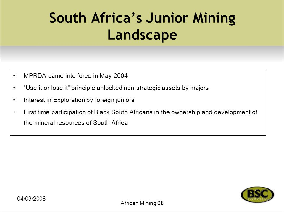 04/03/2008 African Mining 08 South Africa's Junior Mining Landscape MPRDA came into force in May 2004 Use it or lose it principle unlocked non-strategic assets by majors Interest in Exploration by foreign juniors First time participation of Black South Africans in the ownership and development of the mineral resources of South Africa