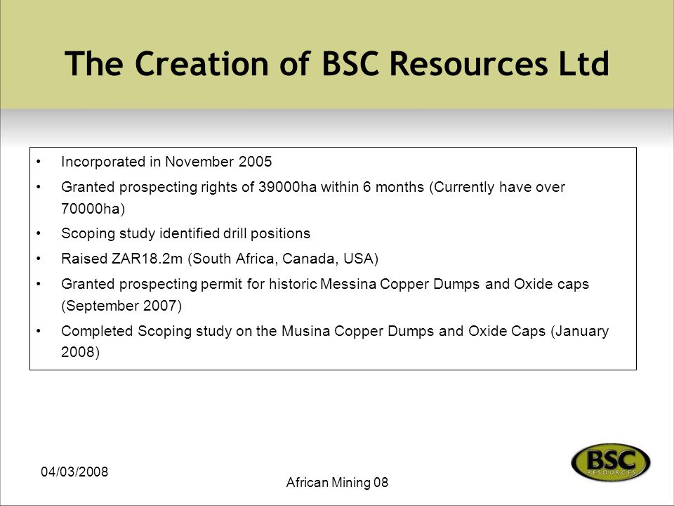 04/03/2008 African Mining 08 The Creation of BSC Resources Ltd Incorporated in November 2005 Granted prospecting rights of 39000ha within 6 months (Currently have over 70000ha) Scoping study identified drill positions Raised ZAR18.2m (South Africa, Canada, USA) Granted prospecting permit for historic Messina Copper Dumps and Oxide caps (September 2007) Completed Scoping study on the Musina Copper Dumps and Oxide Caps (January 2008)