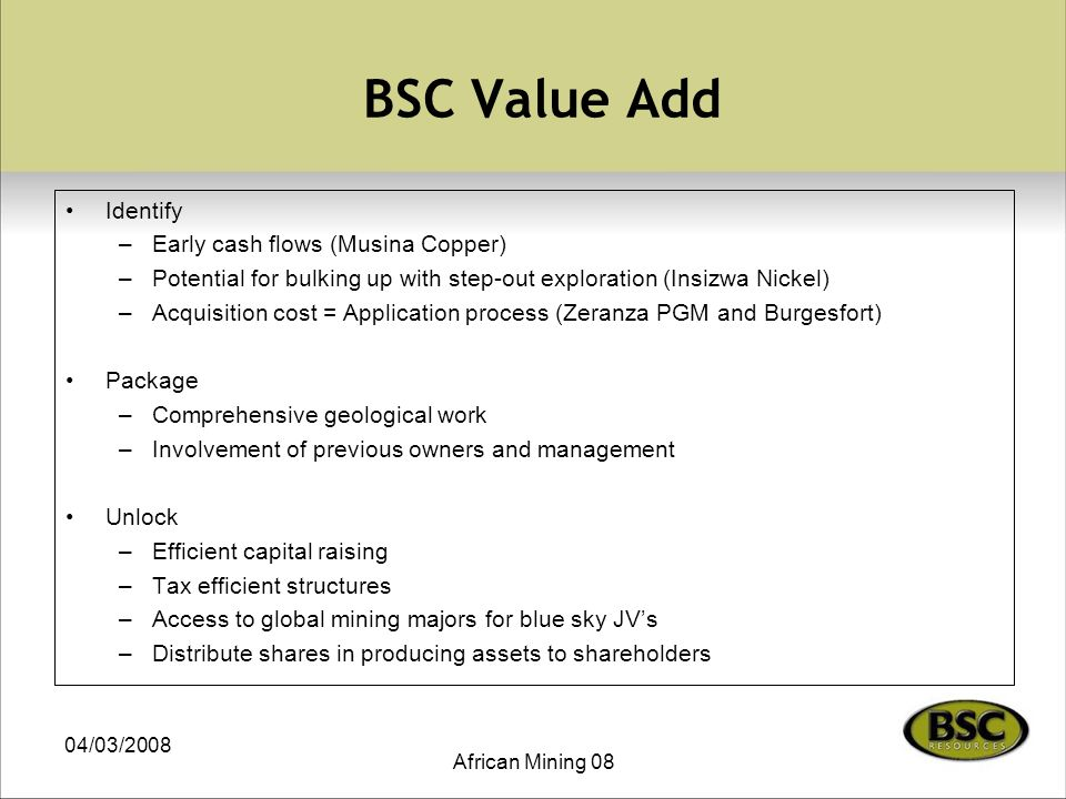 04/03/2008 African Mining 08 BSC Value Add Identify –Early cash flows (Musina Copper) –Potential for bulking up with step-out exploration (Insizwa Nickel) –Acquisition cost = Application process (Zeranza PGM and Burgesfort) Package –Comprehensive geological work –Involvement of previous owners and management Unlock –Efficient capital raising –Tax efficient structures –Access to global mining majors for blue sky JV's –Distribute shares in producing assets to shareholders