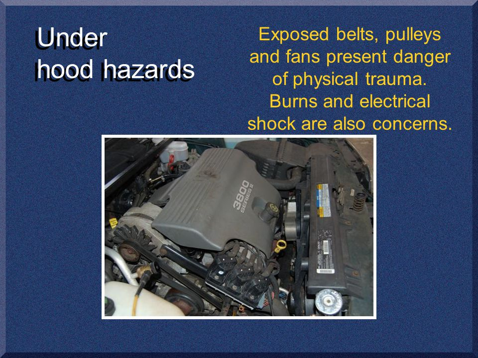 Under hood hazards Exposed belts, pulleys and fans present danger of physical trauma.