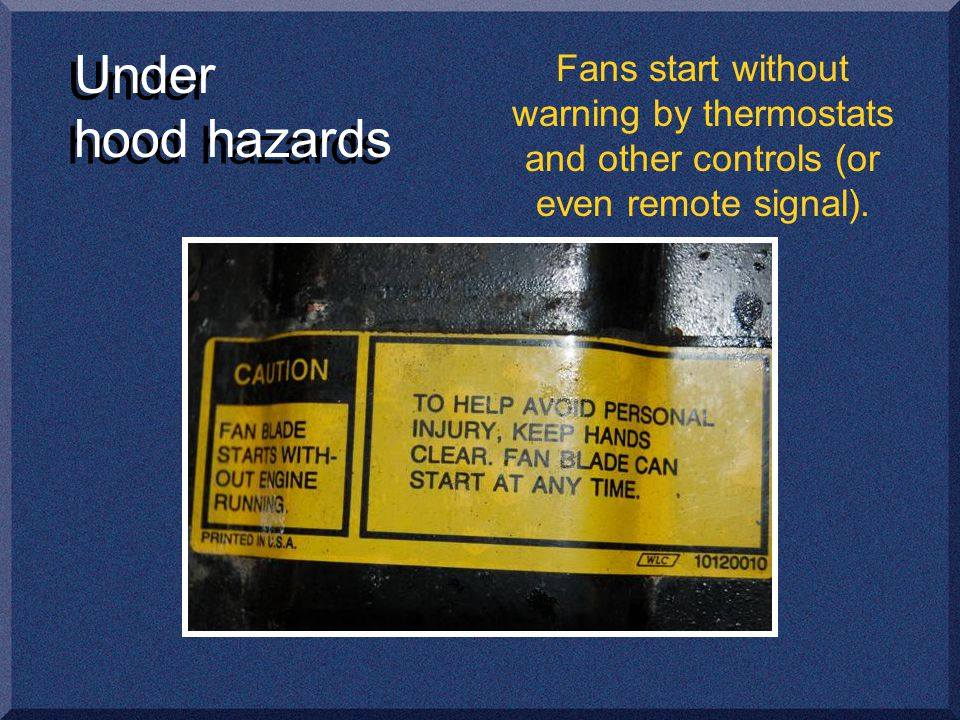 Under hood hazards Fans start without warning by thermostats and other controls (or even remote signal).