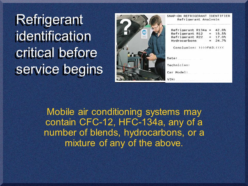 Refrigerant identification critical before service begins Mobile air conditioning systems may contain CFC-12, HFC-134a, any of a number of blends, hydrocarbons, or a mixture of any of the above.