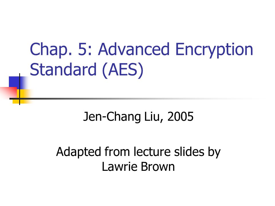 Chap. 5: Advanced Encryption Standard (AES) Jen-Chang Liu, 2005 Adapted from lecture slides by Lawrie Brown