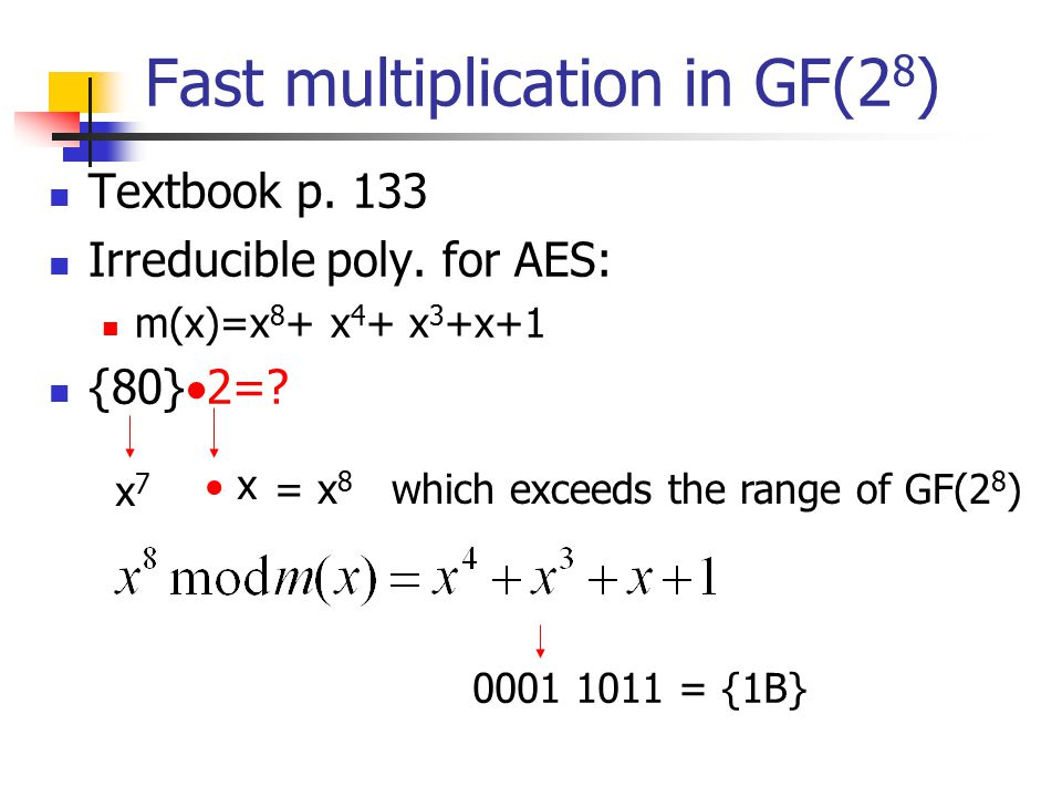 Fast multiplication in GF(2 8 ) Textbook p. 133 Irreducible poly. for AES: m(x)=x 8 + x 4 + x 3 +x+1 {80}  2=? x7x7  x = x 8 which exceeds the range