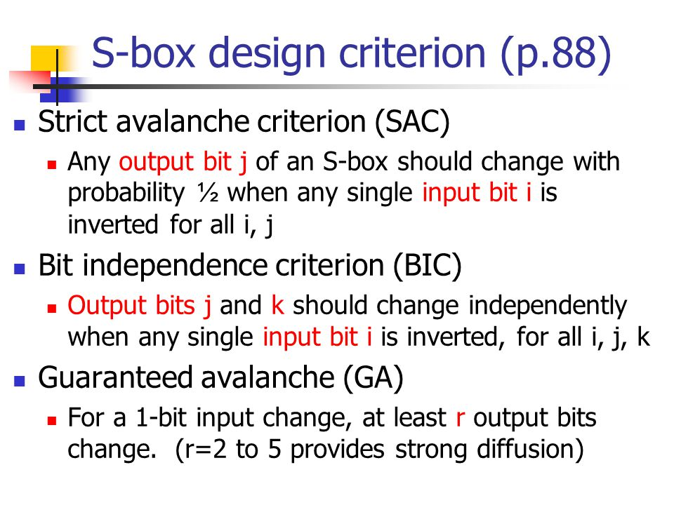 S-box design criterion (p.88) Strict avalanche criterion (SAC) Any output bit j of an S-box should change with probability ½ when any single input bit i is inverted for all i, j Bit independence criterion (BIC) Output bits j and k should change independently when any single input bit i is inverted, for all i, j, k Guaranteed avalanche (GA) For a 1-bit input change, at least r output bits change.
