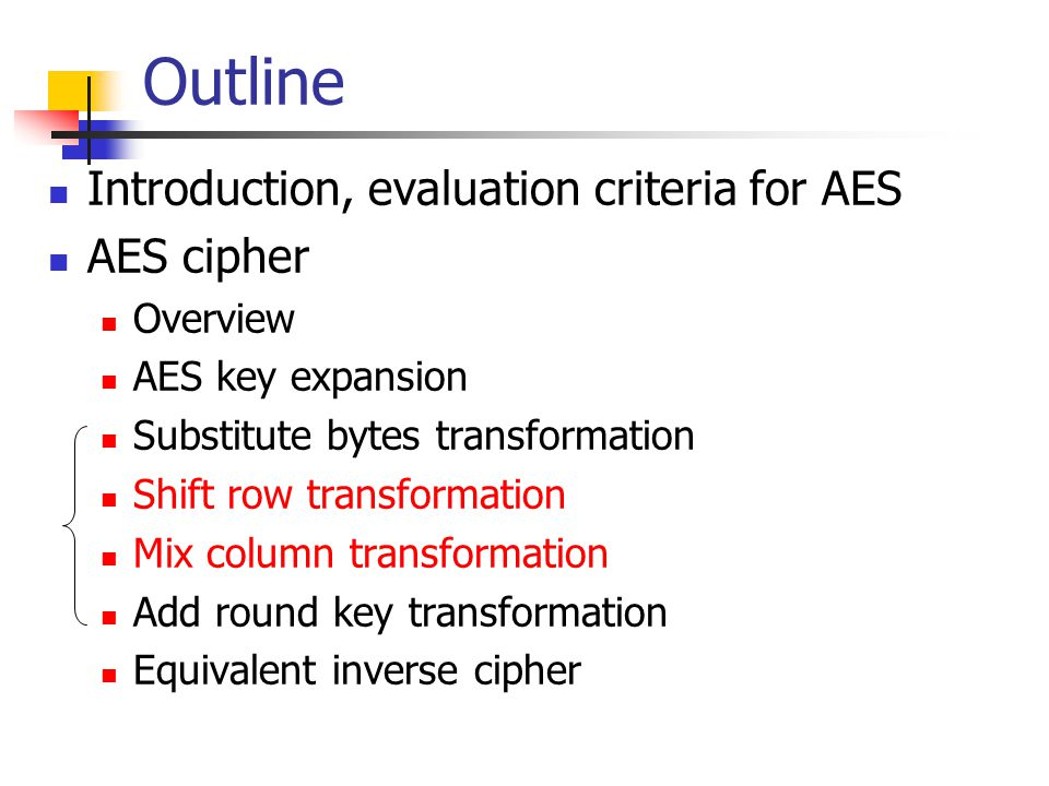 Outline Introduction, evaluation criteria for AES AES cipher Overview AES key expansion Substitute bytes transformation Shift row transformation Mix c