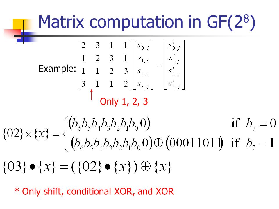 Matrix computation in GF(2 8 ) Example: Only 1, 2, 3 * Only shift, conditional XOR, and XOR