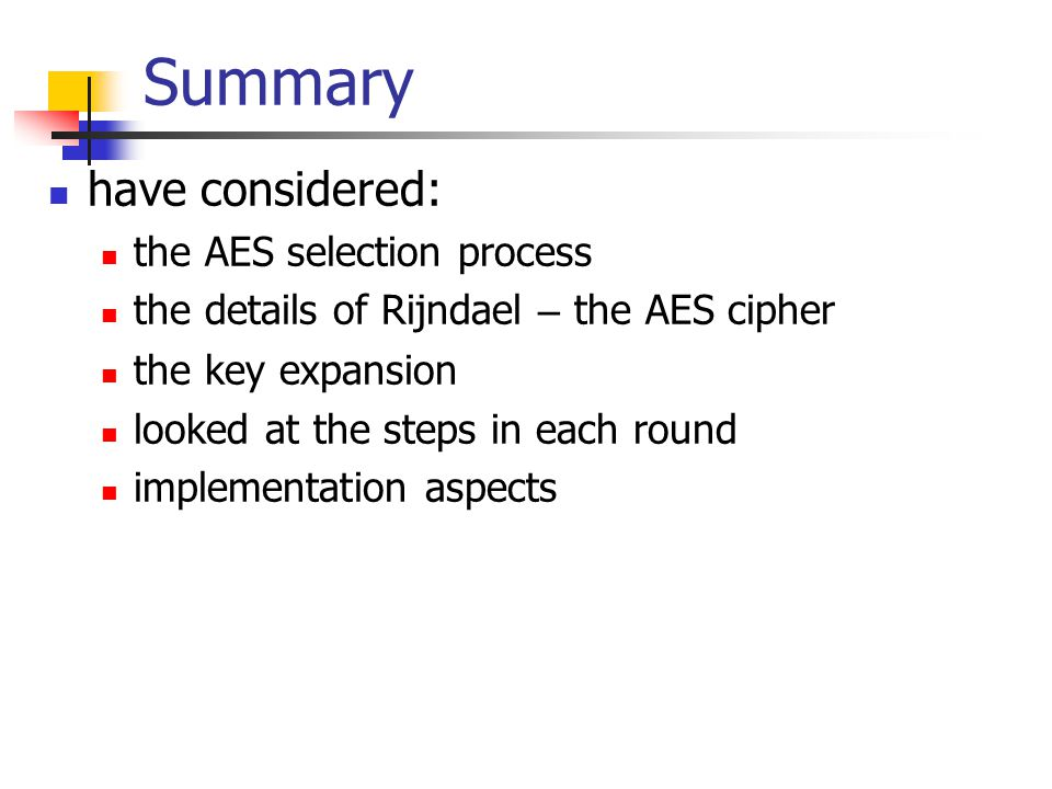 Summary have considered: the AES selection process the details of Rijndael – the AES cipher the key expansion looked at the steps in each round implem