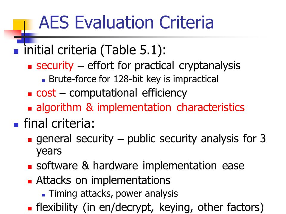 AES Evaluation Criteria initial criteria (Table 5.1): security – effort for practical cryptanalysis Brute-force for 128-bit key is impractical cost – computational efficiency algorithm & implementation characteristics final criteria: general security – public security analysis for 3 years software & hardware implementation ease Attacks on implementations Timing attacks, power analysis flexibility (in en/decrypt, keying, other factors)