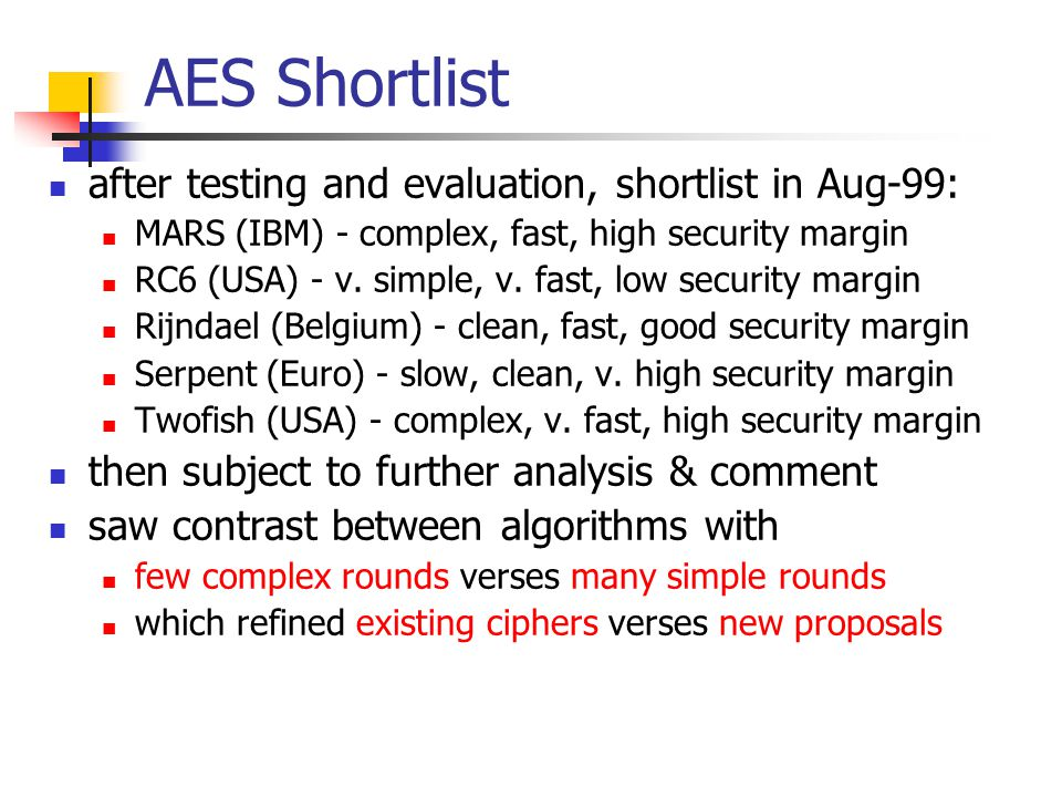 AES Shortlist after testing and evaluation, shortlist in Aug-99: MARS (IBM) - complex, fast, high security margin RC6 (USA) - v.